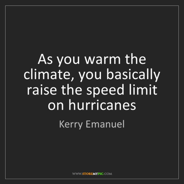 Kerry Emanuel: As you warm the climate, you basically raise the speed...