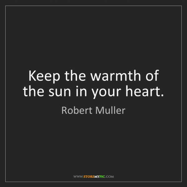 Robert Muller: Keep the warmth of the sun in your heart.