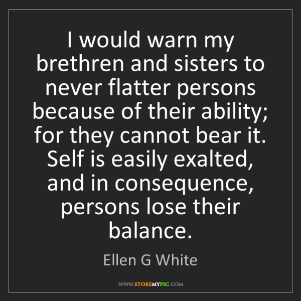 Ellen G White: I would warn my brethren and sisters to never flatter...