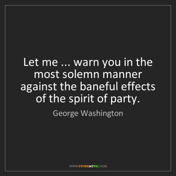 George Washington: Let me ... warn you in the most solemn manner against...