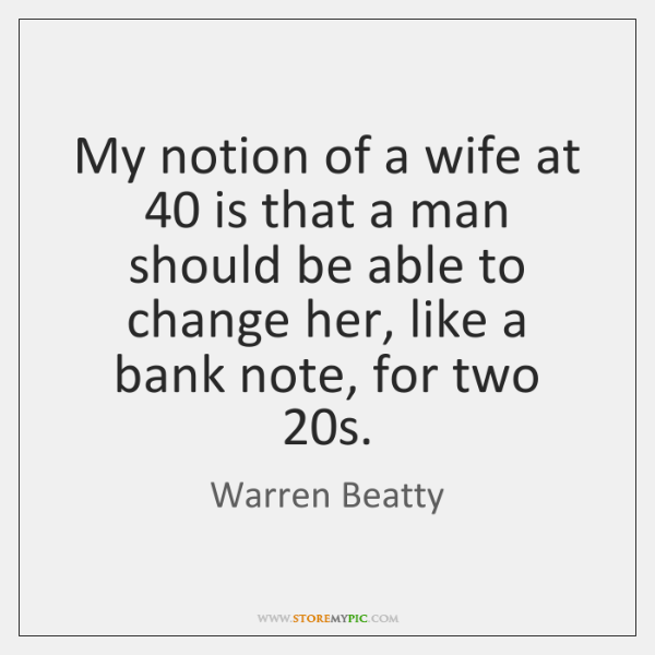 My notion of a wife at 40 is that a man should be ...