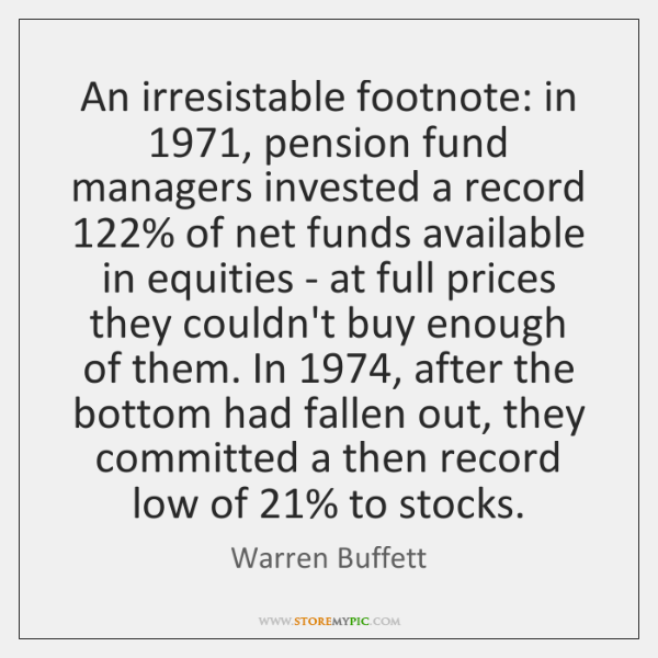 An irresistable footnote: in 1971, pension fund managers invested a record 122% of net ...