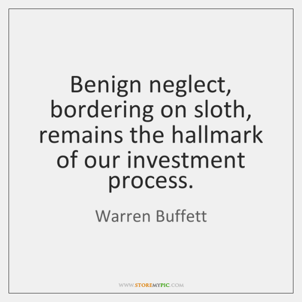 Benign neglect, bordering on sloth, remains the hallmark of our investment process.