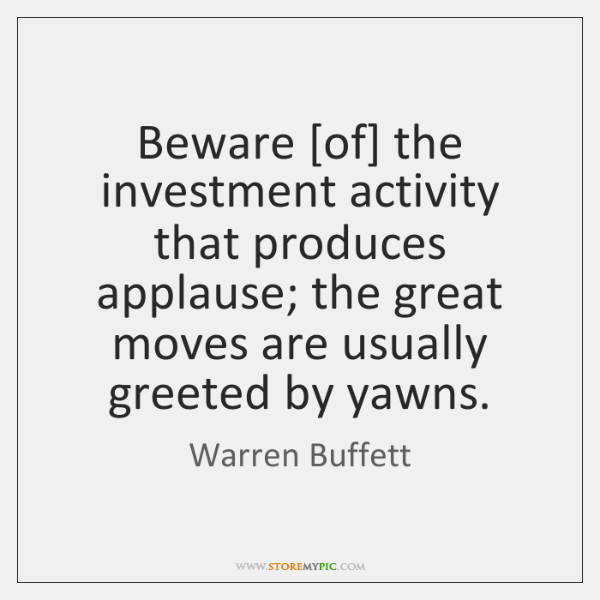 Beware [of] the investment activity that produces applause; the great moves are ...