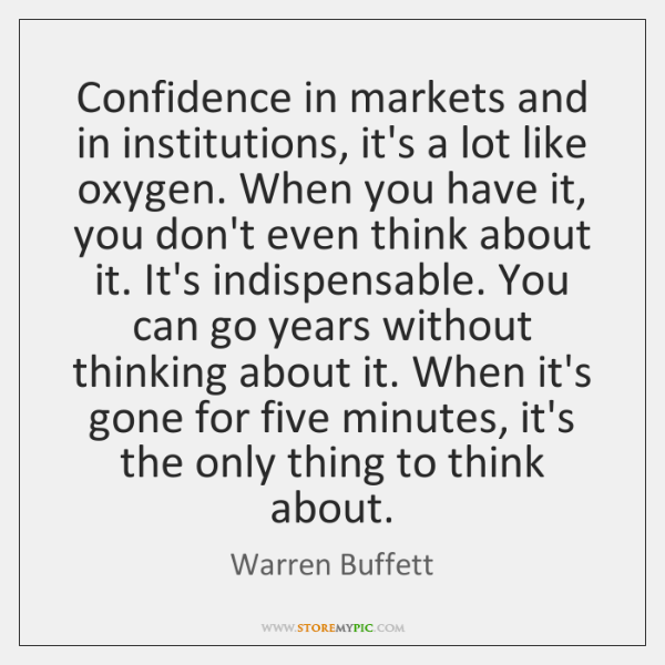 Confidence in markets and in institutions, it's a lot like oxygen. When ...