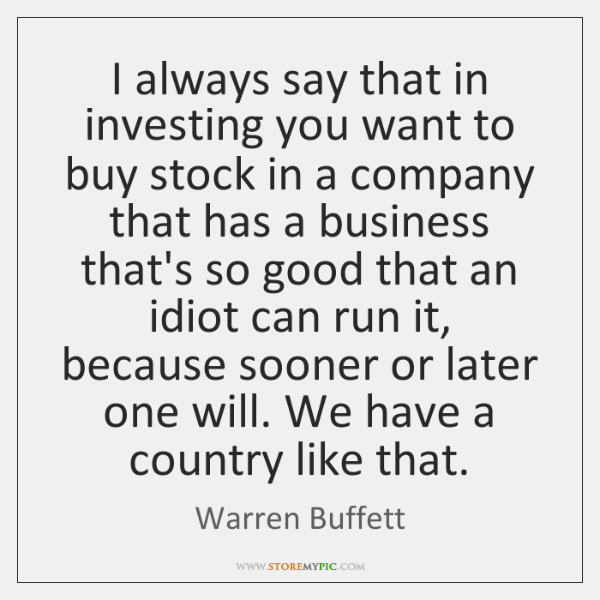 I always say that in investing you want to buy stock in ...