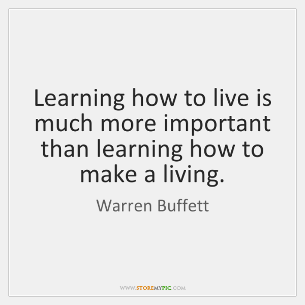 Learning how to live is much more important than learning how to ...