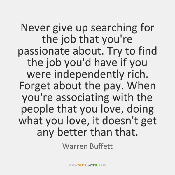 Never give up searching for the job that you're passionate about. Try ...