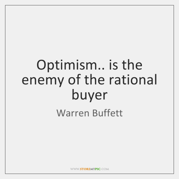 Optimism.. is the enemy of the rational buyer
