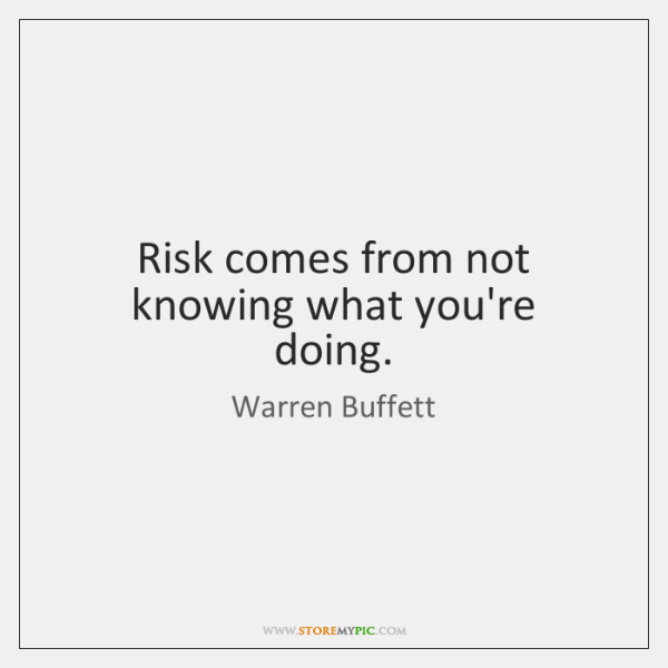 Risk comes from not knowing what you're doing.