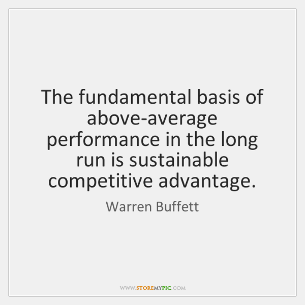The fundamental basis of above-average performance in the long run is sustainable ...