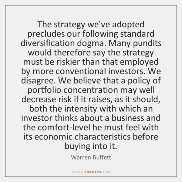 The strategy we've adopted precludes our following standard diversification dogma. Many pundits ...