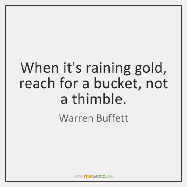 When it's raining gold, reach for a bucket, not a thimble.
