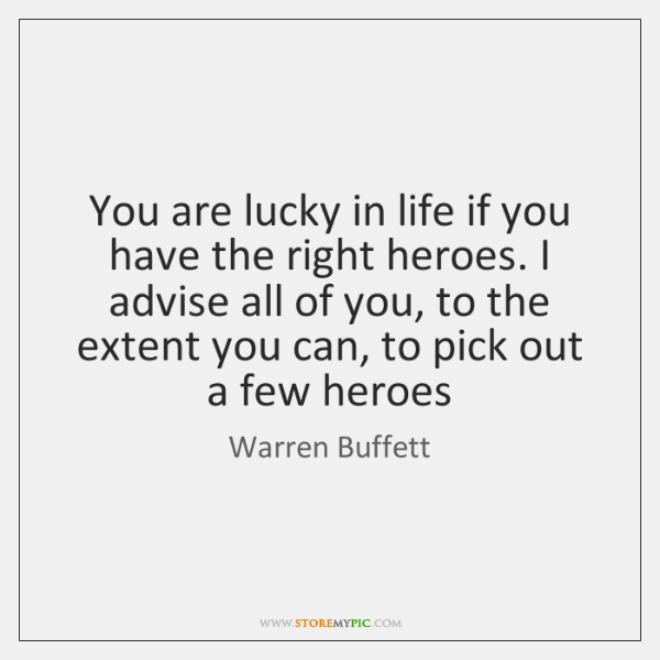 You are lucky in life if you have the right heroes. I ...