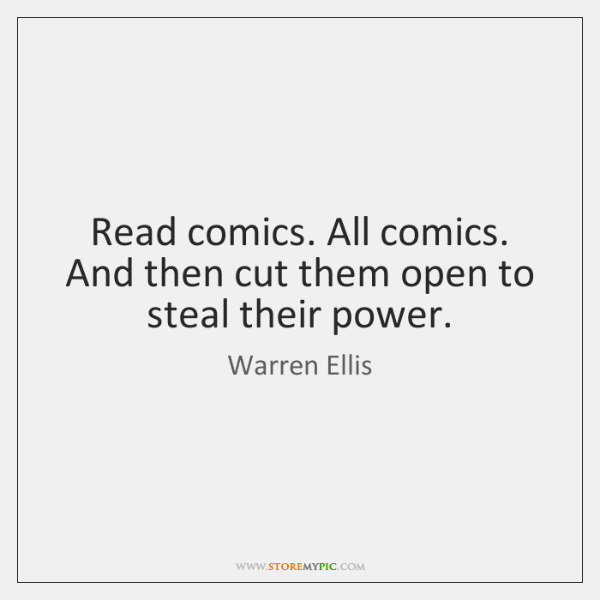 Read comics. All comics. And then cut them open to steal their ...