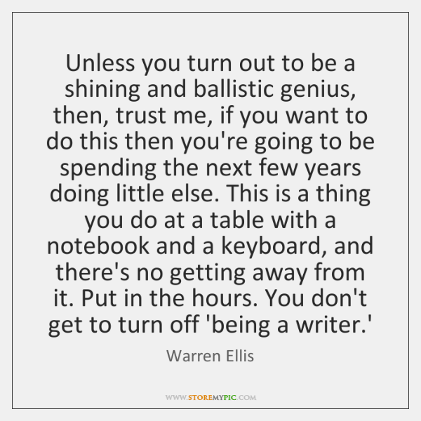 Unless you turn out to be a shining and ballistic genius, then, ...