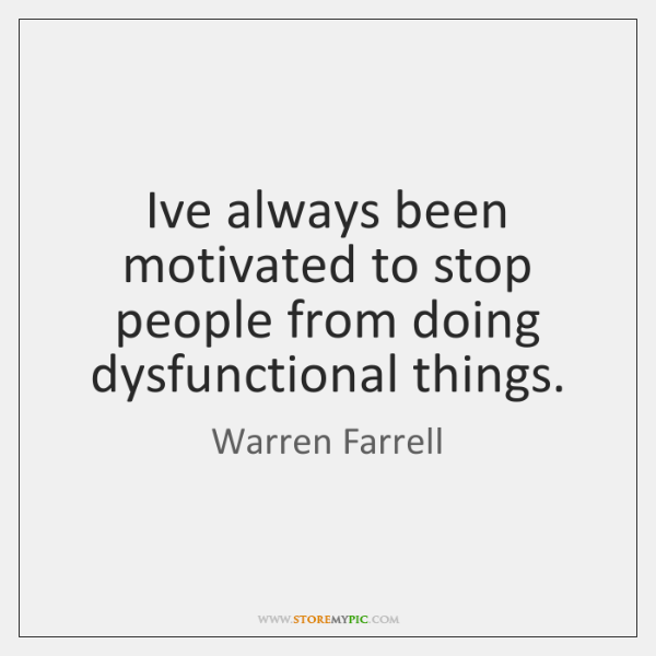 I've always been motivated to stop people from doing dysfunctional things.