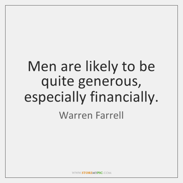 Men are likely to be quite generous, especially financially.