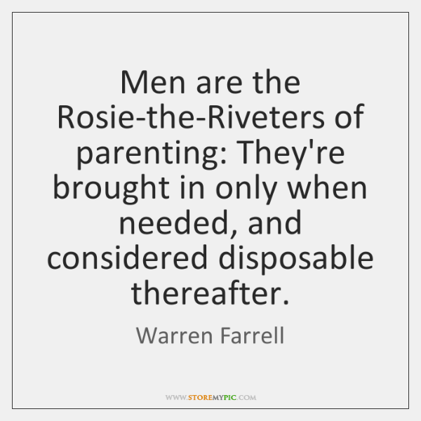 Men are the Rosie-the-Riveters of parenting: They're brought in only when needed, ...