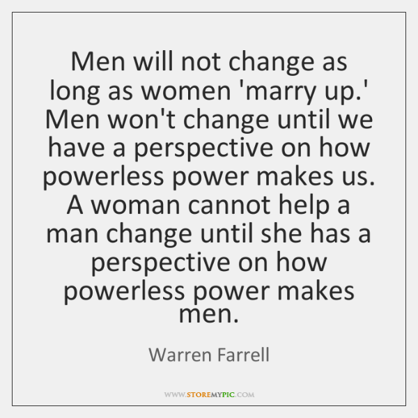 Men will not change as long as women 'marry up.' Men ...