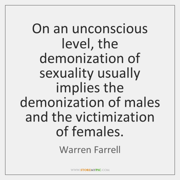 On an unconscious level, the demonization of sexuality usually implies the demonization ...