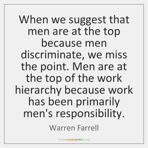 When we suggest that men are at the top because men discriminate, ...