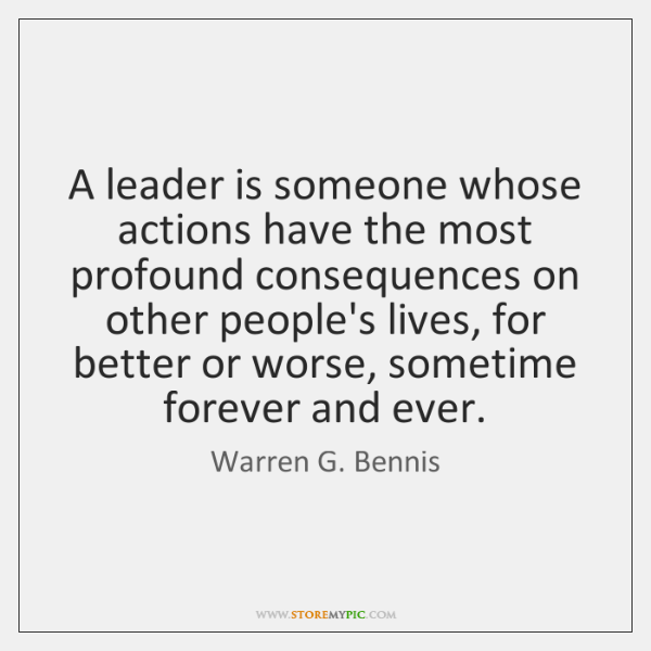 A leader is someone whose actions have the most profound consequences on ...