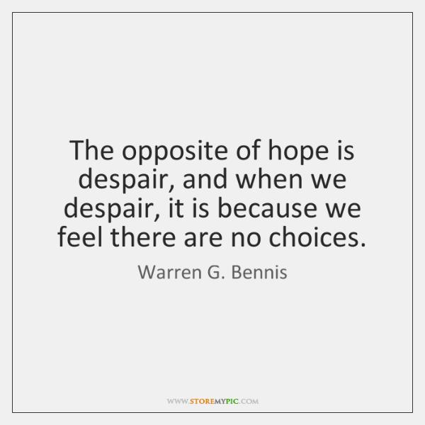 The opposite of hope is despair, and when we despair, it is ...
