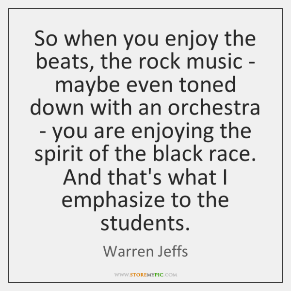 So when you enjoy the beats, the rock music - maybe even ...