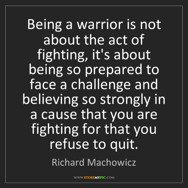 Richard Machowicz: Being a warrior is not about the act of fighting, it's...