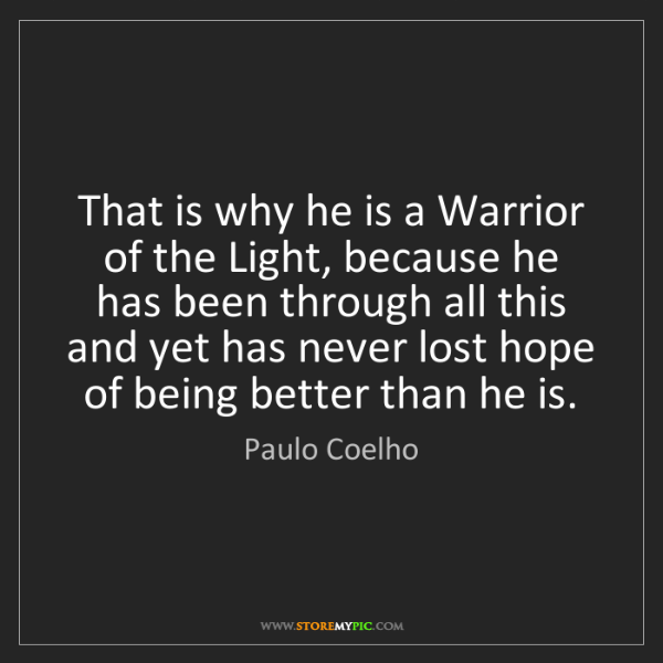 Paulo Coelho: That is why he is a Warrior of the Light, because he...