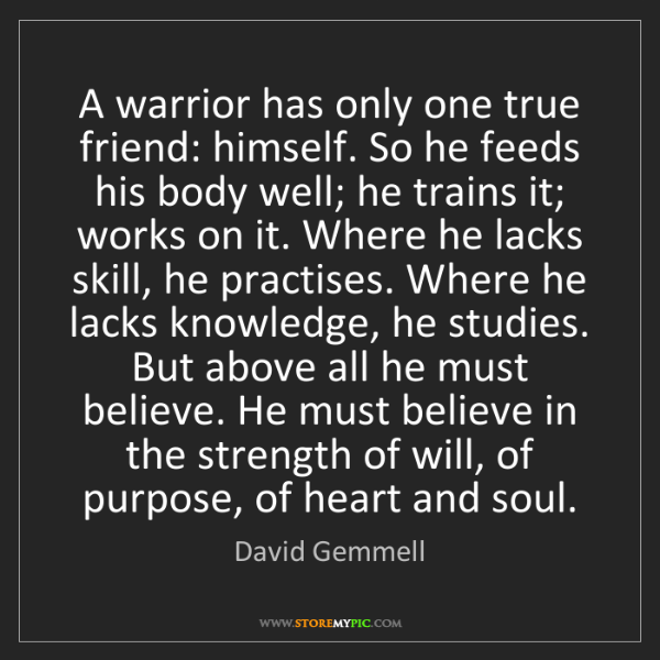 David Gemmell: A warrior has only one true friend: himself. So he feeds...