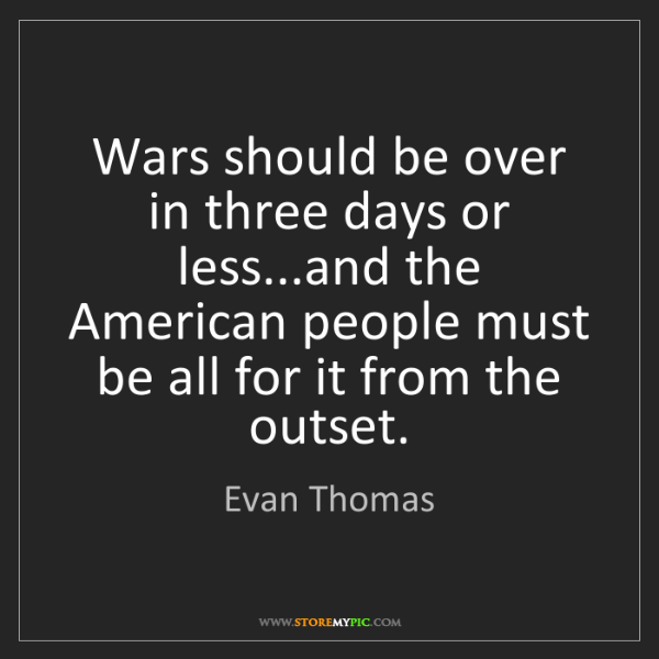Evan Thomas: Wars should be over in three days or less...and the American...