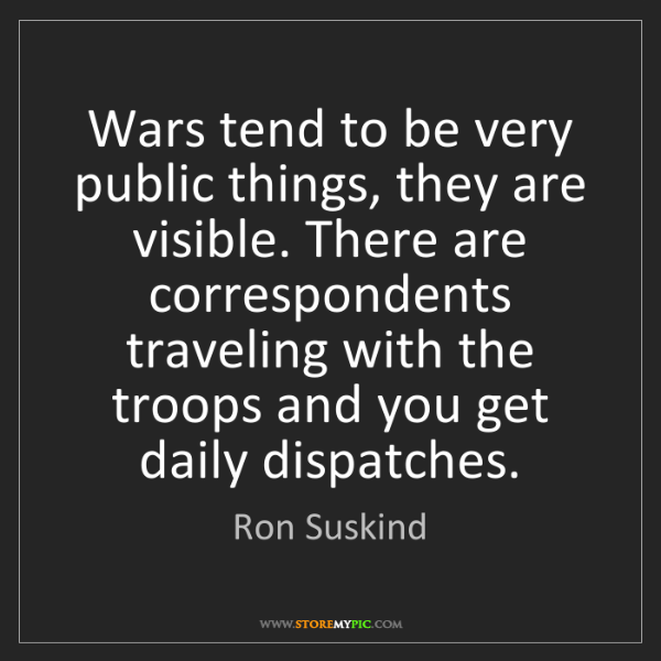 Ron Suskind: Wars tend to be very public things, they are visible....