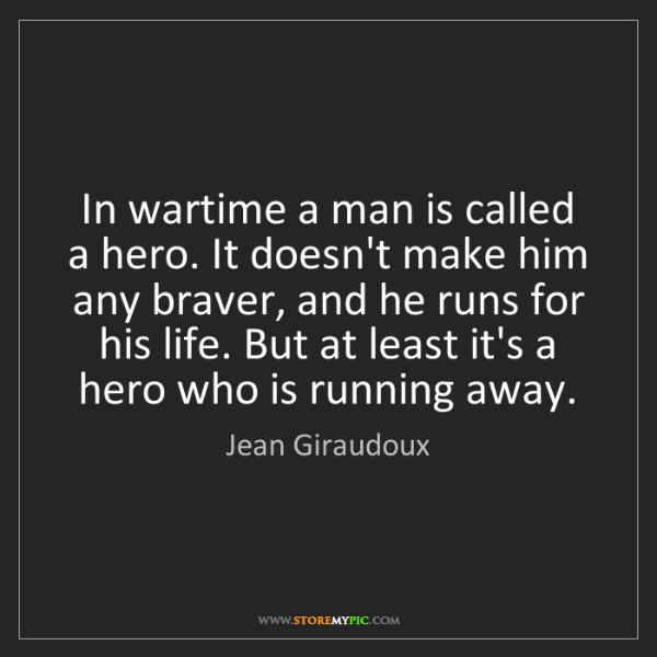 Jean Giraudoux: In wartime a man is called a hero. It doesn't make him...