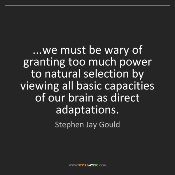 Stephen Jay Gould: ...we must be wary of granting too much power to natural...