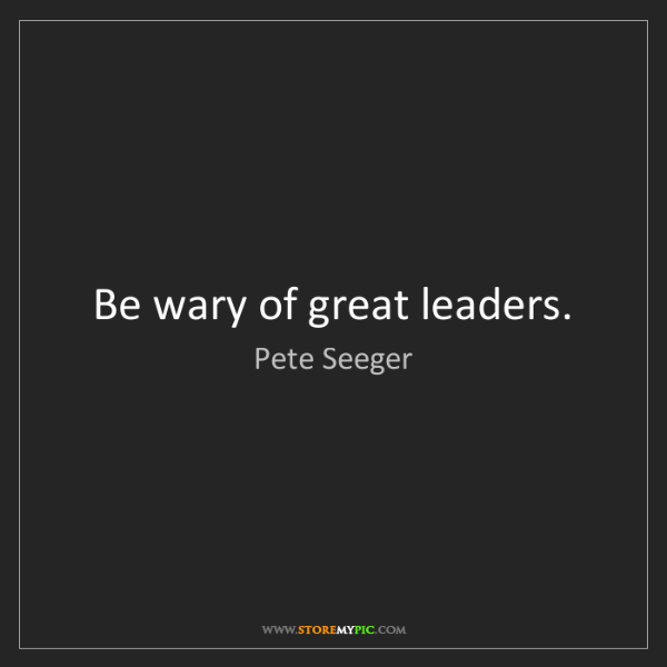 Pete Seeger: Be wary of great leaders.