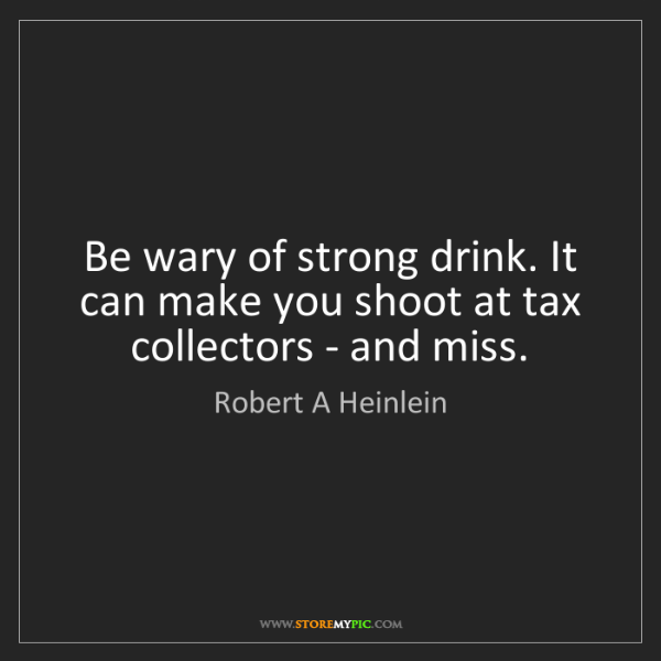 Robert A Heinlein: Be wary of strong drink. It can make you shoot at tax...