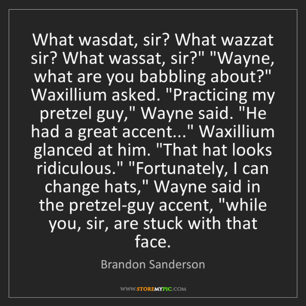 """Brandon Sanderson: What wasdat, sir? What wazzat sir? What wassat, sir?""""..."""