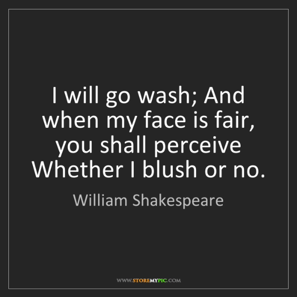 William Shakespeare: I will go wash; And when my face is fair, you shall perceive...