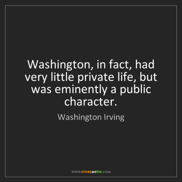 Washington Irving: Washington, in fact, had very little private life, but...