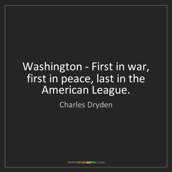 Charles Dryden: Washington - First in war, first in peace, last in the...
