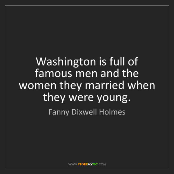 Fanny Dixwell Holmes: Washington is full of famous men and the women they married...