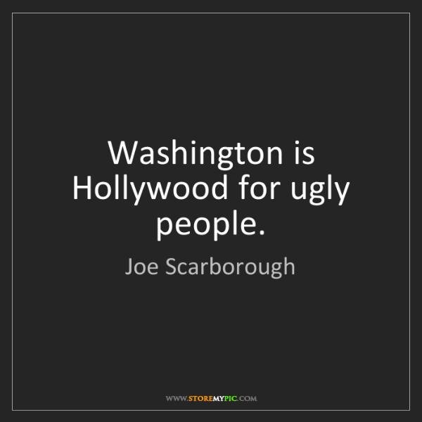 Joe Scarborough: Washington is Hollywood for ugly people.