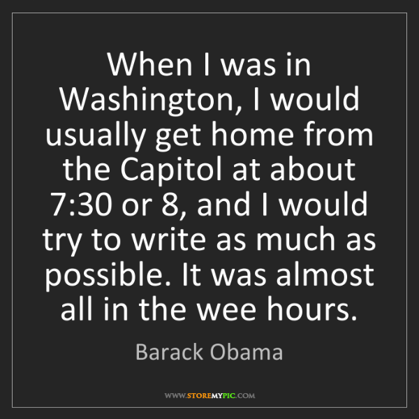 Barack Obama: When I was in Washington, I would usually get home from...