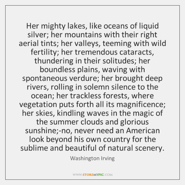 Her mighty lakes, like oceans of liquid silver; her mountains with their ...