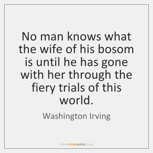 No man knows what the wife of his bosom is until he ...