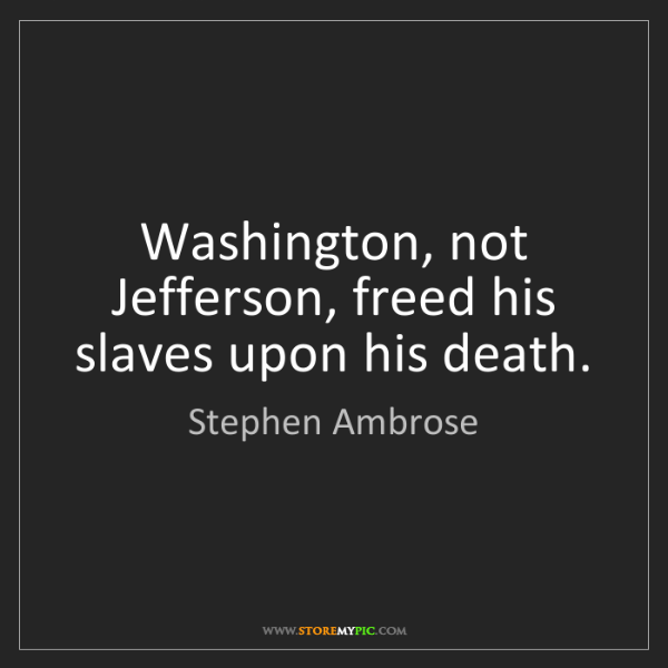 Stephen Ambrose: Washington, not Jefferson, freed his slaves upon his...