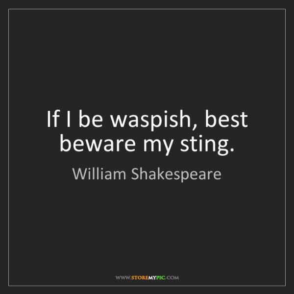 William Shakespeare: If I be waspish, best beware my sting.