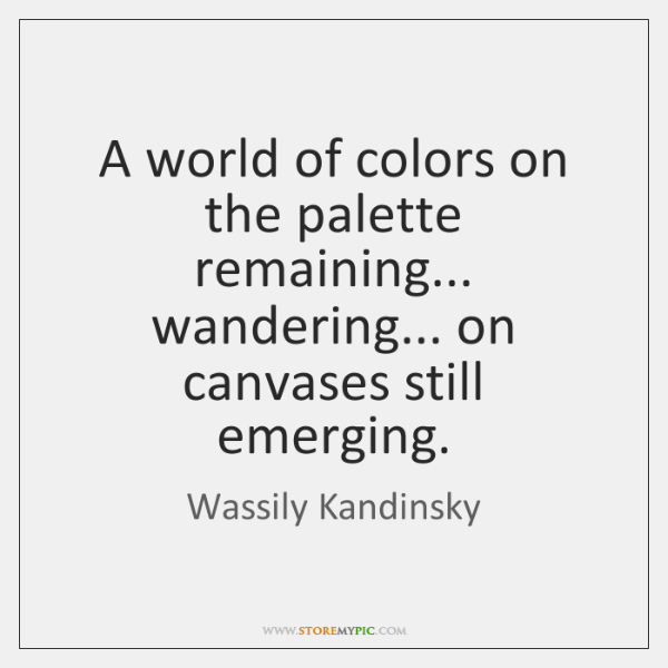 A world of colors on the palette remaining... wandering... on canvases still ...